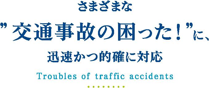 """さまざまな """"交通事故の困った!""""に、迅速かつ的確に対応 Troubles of traffic accidents"""